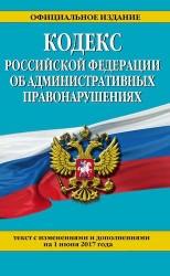 Кодекс Российской Федерации об административных правонарушениях : текст с изменениями и дополнениями на 1 июня 2017 г.