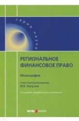 Региональное финансовое право: монография. 2-е изд., перераб. и доп. Отв. ред. Лагутин И.Б.