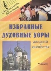 Избранные духовные хоры для детей и юношества. Руководителям хоровых коллективов. Ноты