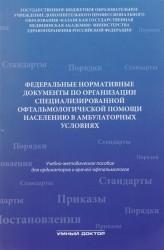 Федеральные нормативные документы по организации специализированной офтальмологической помощи населению в стационарных условиях. Учебно-методическое пособие