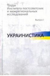 Труды Института постсоветских и межрегиональных исследований. Выпуск I. Украинистика