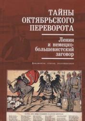 Тайны Октябрьского переворота. Ленин и немецко-большевистский заговор: документы, статьи, воспоминания