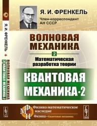 Волновая механика. Часть 2-2: Математическая разработка теории. (Квантовая механика-2) / Ч.2-2. Изд.