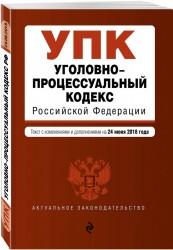 Уголовно-процессуальный кодекс Российской Федерации. Текст с изм. и доп. на 24 июня 2018 г.