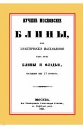 Лучшие московские блины, или практические наставления как печь блины и оладьи, состоящие из 24 правил+Варенья, желе, шербеты, наливки, пастилы и другие изготовления из ягод и фруктов