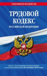 Трудовой кодекс Российской Федерации: текст с последними изменениями и дополнениями на 28 октября 2018 года