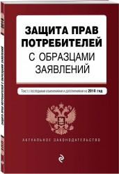 Защита прав потребителей с образцам заявлений : текст с последними изменениями и дополнениями на 2018 год
