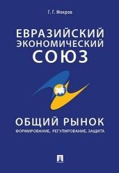 Евразийский экономический союз. Общий рынок: формирование, регулирование, защита. Монография.