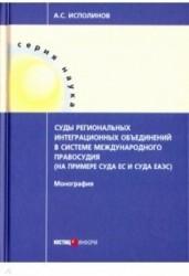 Суды региональных интеграционных объединений в системе международного правосудия (на примере Суда ЕС и Суда ЕАЭС). Монография