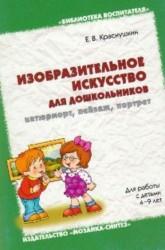 Изобразительное искусство для дошкольников: натюрморт, пейзаж, портрет. Методическое пособие. (4-9 л