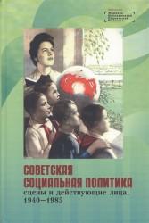 Советская социальная политика сцены и действующие лица 1940 - 1985 Научная монография