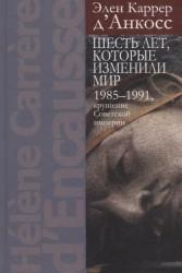 Шесть лет, которые изменили мир.1985-1991, крушение Советской империи