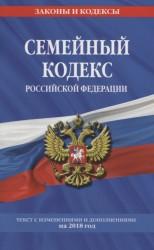 Семейный кодекс Российской Федерации: текст с изменениями и дополнениями на 2018 год