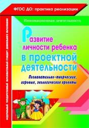 Развитие личности ребенка в проектной деятельности. Познавательно-творческие, игровые, экологические проекты. ФГОС ДО