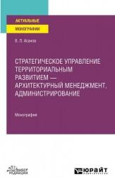 Стратегическое управление территориальным развитием – архитектурный менеджмент, администрирование. Монография