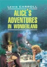 Alices adventures in wonderland. Алиса в Стране Чудес.Алиса в Зазеркалье: Книга для чтения на английском языке