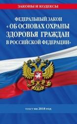 Федеральный закон «Об основах охраны здоровья граждан в Российской Федерации». Текст на 2018 год