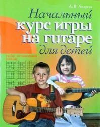 Гитара. Начальный курс игры на гитаре для детей: учебно-методическое пособие