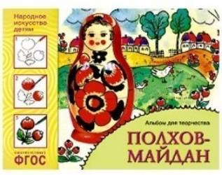 Полхов-майдан. Основы народного и декоративно-прикладного искусства. Альбом для творчества для детей 5-9 лет