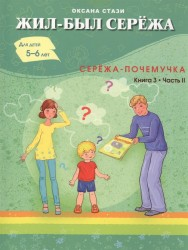 Жил был Сережа. Сережа-почемучка. В 3 кн. Книга 3. Часть II. Для детей 5-6 лет