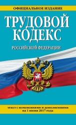 Трудовой кодекс Российской Федерации: текст с изменениями и дополнениями на 1 июня 2017 года