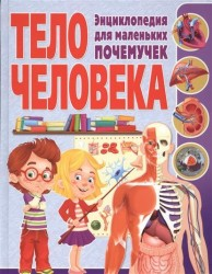 Тело человека. Энциклопедия для маленьких почемучек