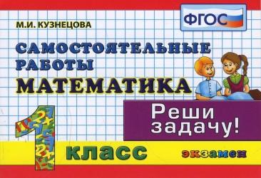 Математика: Самостоятельные работы: 1 класс. 4 -е изд., доп. и перераб.
