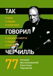 Так говорил Черчилль: о себе, о людях, о политике