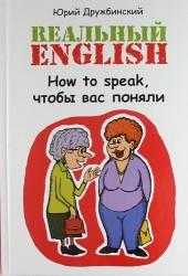 Реальный English. How to speak, чтобы вас поняли : учеб. пособие