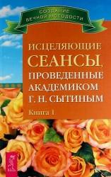 Исцеляющие сеансы, проведенные академиком Г. Н. Сытиным. Книга 1