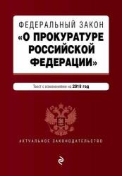 """Федеральный закон """"О прокуратуре Российской Федерации"""". Текст с изменениями и дополнениями на 2018 г."""