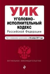 Уголовно-исполнительный кодекс Российской Федерации : текст с изменениями и дополнениями на 20 ноября 2017 года