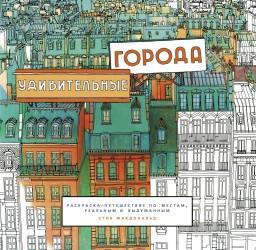 Удивительные города. Раскраска-путешествие по местам, реальным и выдуманным