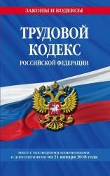 Трудовой кодекс Российской Федерации: текст с последними изменениями и дополнениями на 21 января 2018 года