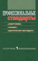 Профессиональные стандарты. Сборник 1. «Спортсмен», «Тренер», «Инструктор-методист». Документы и методические материалы