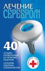 Лечение серебром. 40 лучших проверенных на практике рецептов. Гарантии опытных специалистов
