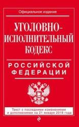 Уголовно-исполнительный кодекс Российской Федерации. Текст с последними изменениями и дополнениями на 21 января 2018 года