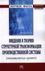 Введение в теорию структурной трансформации производственной системы (экономический проект): Монография