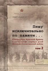 Пишу исключительно по памяти... Командиры Красной Армии о катастрофе первых дней Великой Отечественной войны. В 2 томах. Том 2