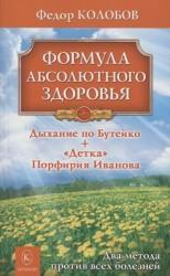 Формула абсолютного здоровья. Дыхание по Бутейко + «Детка» Порфирия Иванова: два метода против всех болезней.
