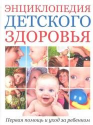 Энциклопедия детского здоровья. Первая помощь и уход за ребенком