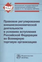 Правовое регулирование внешнеэкономической деятельности в условиях вступления Российской Федерации во Всемирную торговую организацию: монография