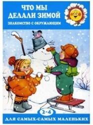 Что мы делали зимой. Знакомство с окружающим миром (для детей 2-4 лет)