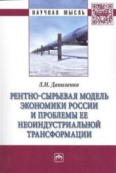 Рентно-сырьевая модель экономики России и проблемы ее неоиндустриальной трансформации: Монография