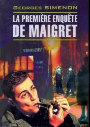 La premiere enouete de Maigret. Первое дело Мегре: Книга для чтения на французском языке