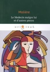 Le Medecin malgre lui et dautres pieces = Лекарь поневоле: роман на франц.яз