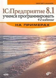 1С: Предприятие 8.1. Учимся программировать на примерах. 4-е изд. перераб. и доп. (+CD)