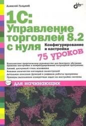 1С: Управление торговлей 8.2 с нуля. Конфигурирование и настройка. 75 уроков для начинающих