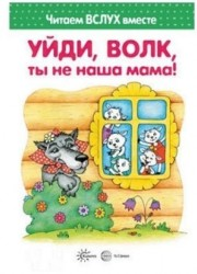 Уйди, волк, ты не наша мама! Читаем вслух вместе. Для детей 3-5 лет