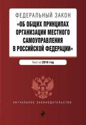 Федеральный закон «Об общих принципах организации местного самоуправления в Российской Федерации». Текст с изменениями и дополнениями на 2018 год